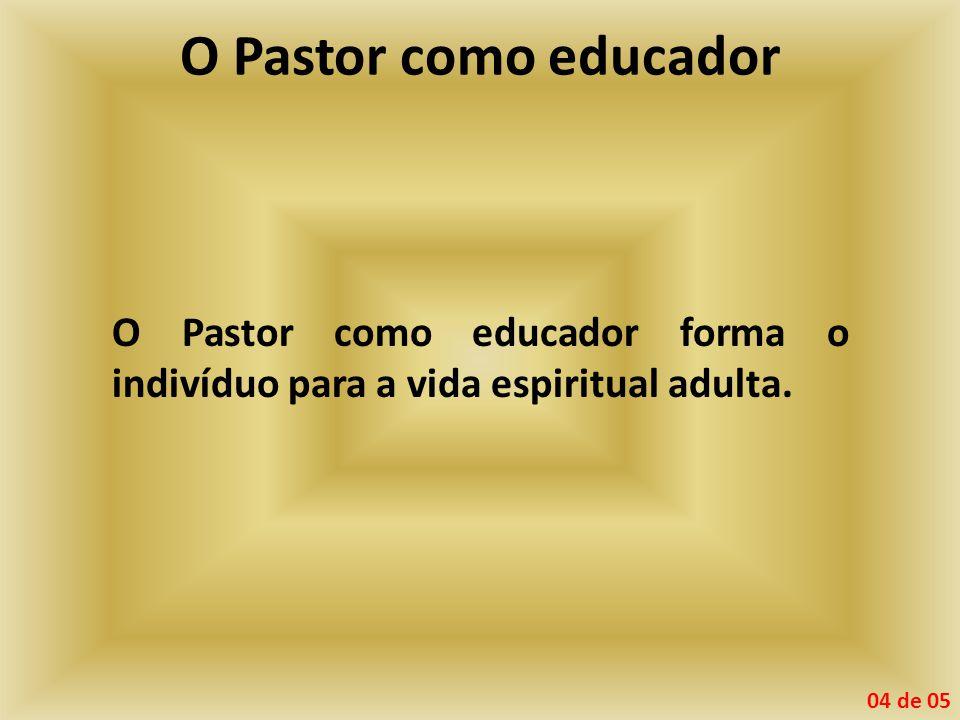 O Pastor como educador O Pastor como educador forma o indivíduo para a vida espiritual adulta. 04 de 05