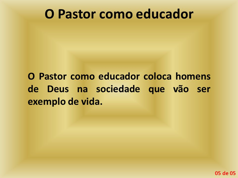 O Pastor como educador O Pastor como educador coloca homens de Deus na sociedade que vão ser exemplo de vida. 05 de 05