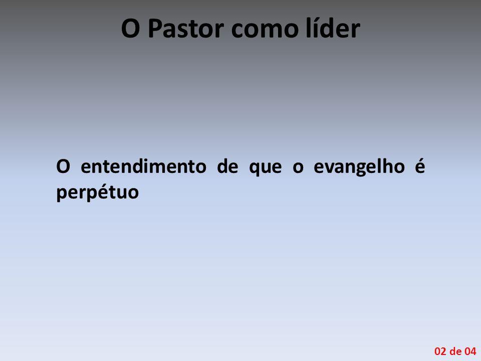 O Pastor como líder O entendimento de que o evangelho é perpétuo 02 de 04