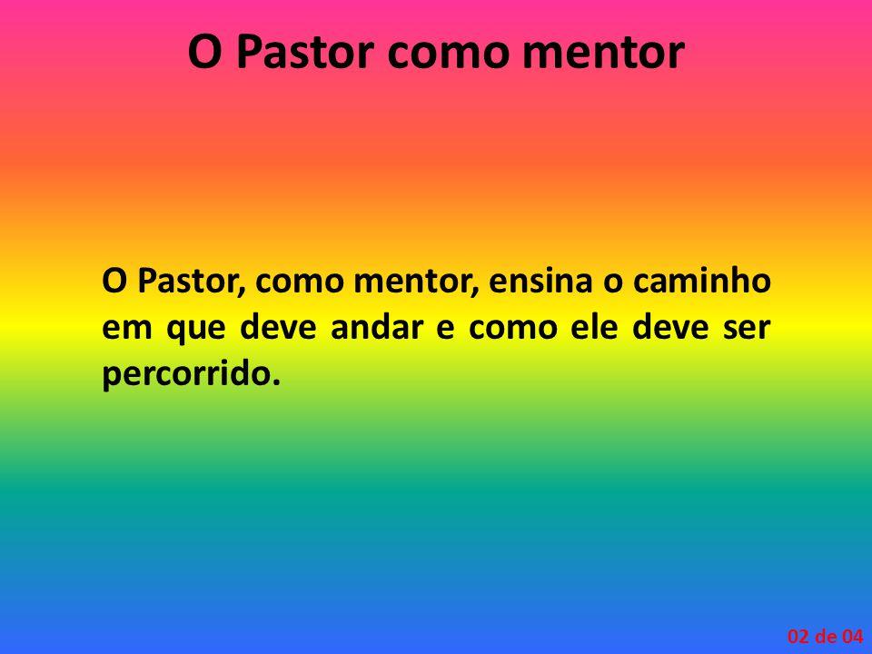 O Pastor como mentor O Pastor, como mentor, ensina o caminho em que deve andar e como ele deve ser percorrido. 02 de 04