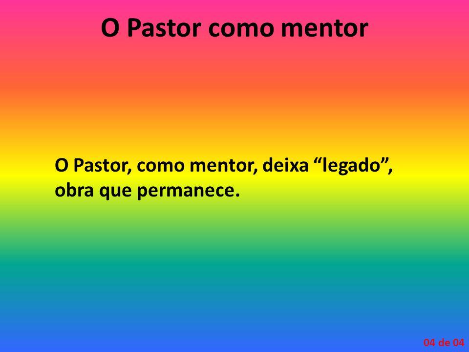 "O Pastor como mentor O Pastor, como mentor, deixa ""legado"", obra que permanece. 04 de 04"