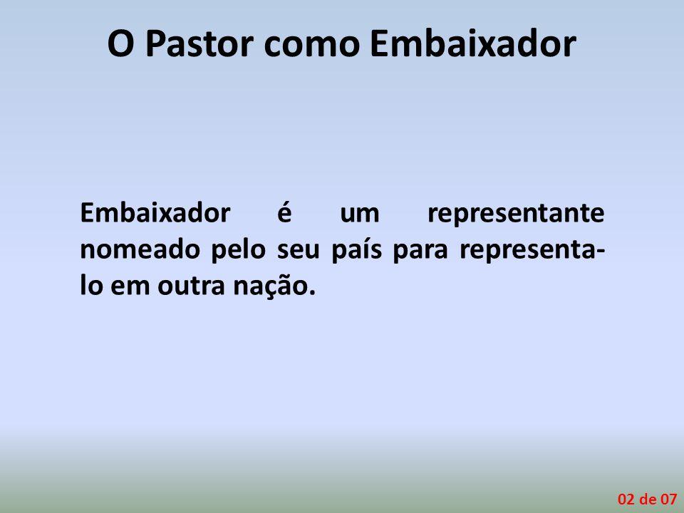 O Pastor como Embaixador Embaixador é um representante nomeado pelo seu país para representa- lo em outra nação. 02 de 07