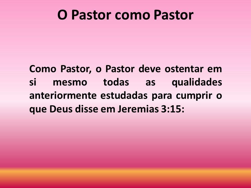 O Pastor como Pastor Como Pastor, o Pastor deve ostentar em si mesmo todas as qualidades anteriormente estudadas para cumprir o que Deus disse em Jere