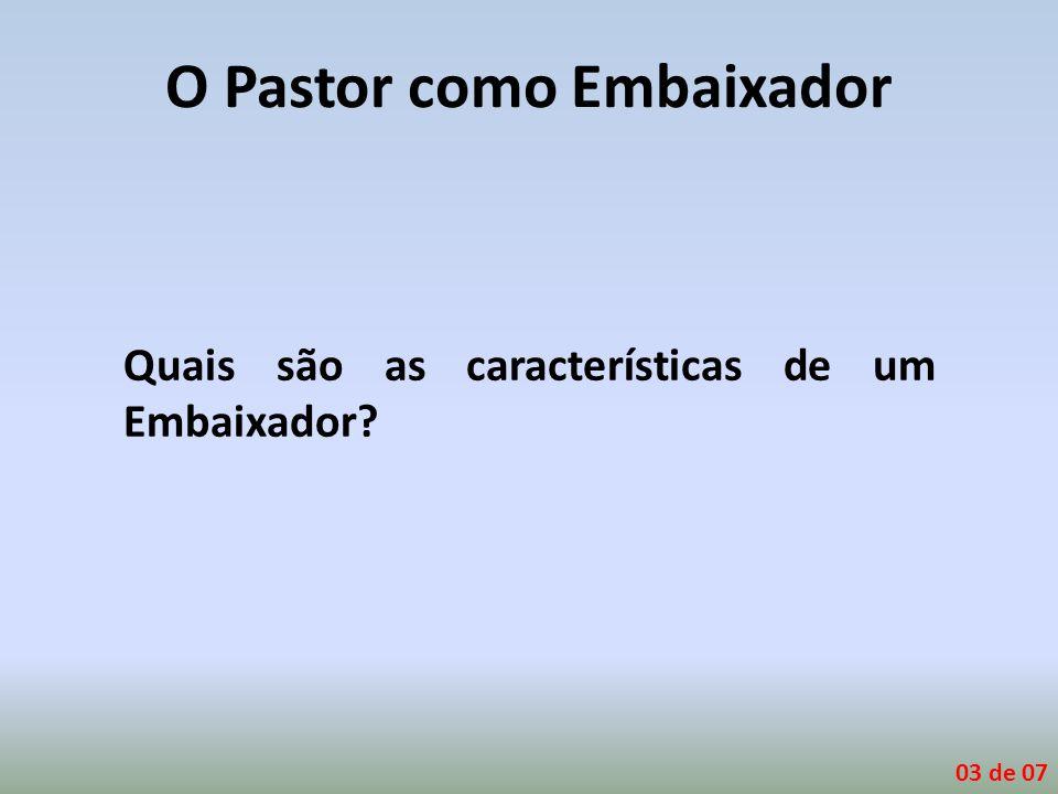 O Pastor como Embaixador Quais são as características de um Embaixador? 03 de 07