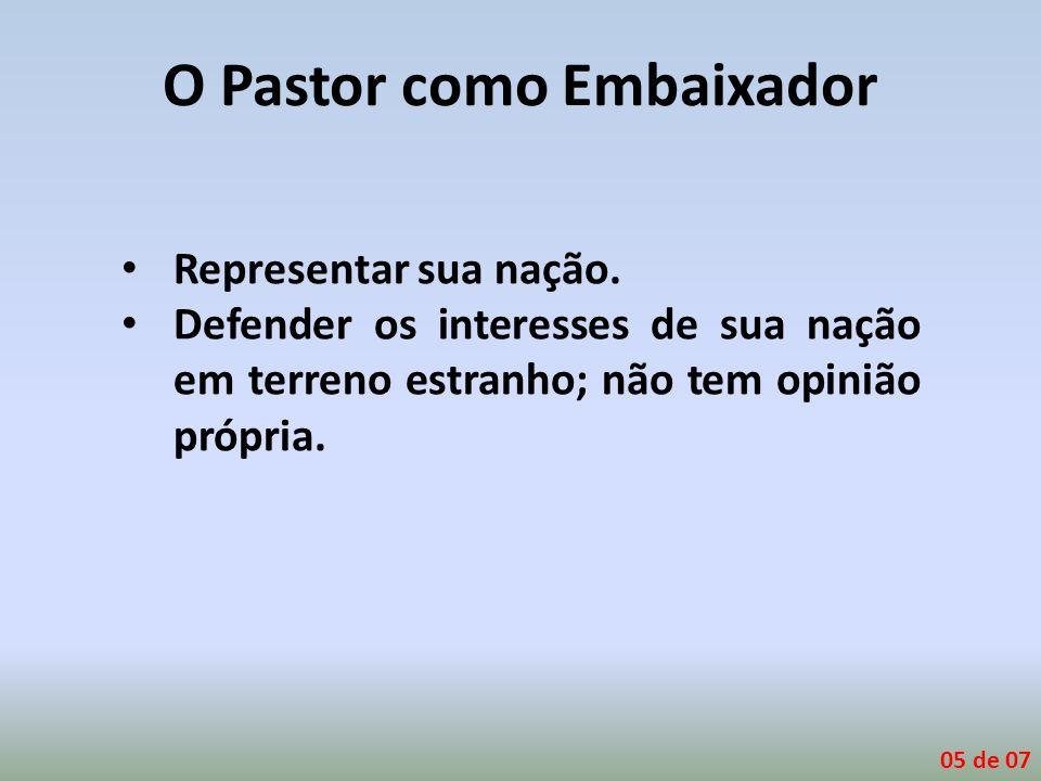 O Pastor como Embaixador Representar sua nação. Defender os interesses de sua nação em terreno estranho; não tem opinião própria. 05 de 07