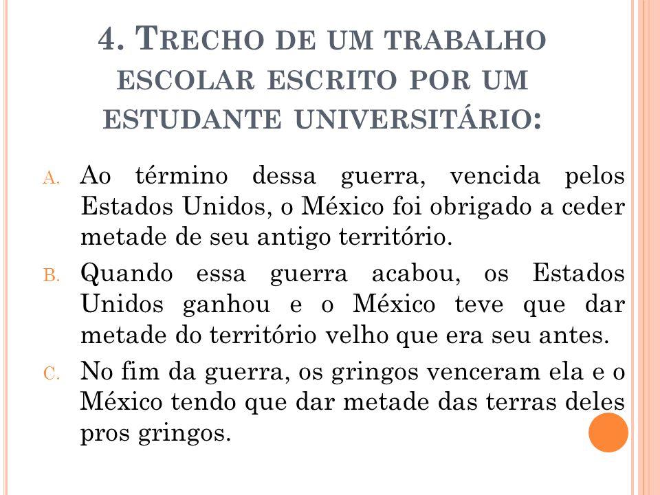 4. T RECHO DE UM TRABALHO ESCOLAR ESCRITO POR UM ESTUDANTE UNIVERSITÁRIO : A. Ao término dessa guerra, vencida pelos Estados Unidos, o México foi obri