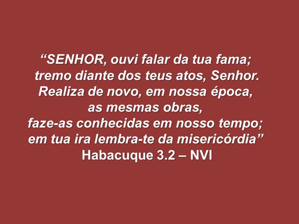 """""""SENHOR, ouvi falar da tua fama; tremo diante dos teus atos, Senhor. Realiza de novo, em nossa época, as mesmas obras, faze-as conhecidas em nosso tem"""