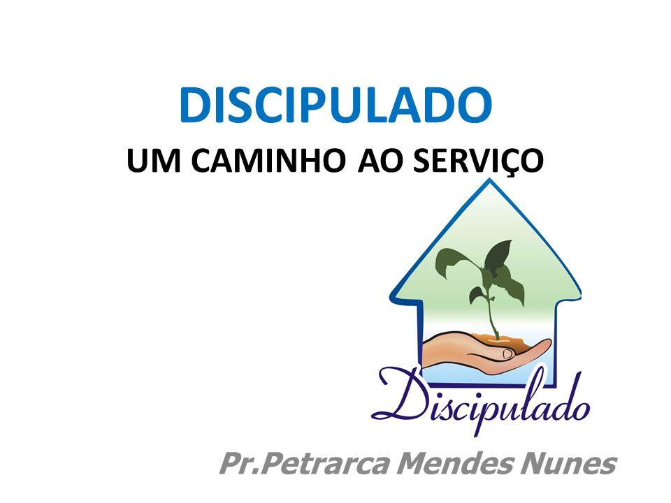 DISCIPULADO UM CAMINHO AO SERVIÇO Pr.Petrarca Mendes Nunes