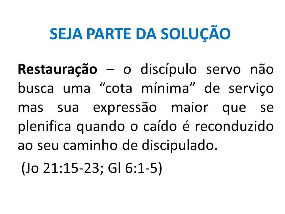 """SEJA PARTE DA SOLUÇÃO Restauração – o discípulo servo não busca uma """"cota mínima"""" de serviço mas sua expressão maior que se plenifica quando o caído é"""