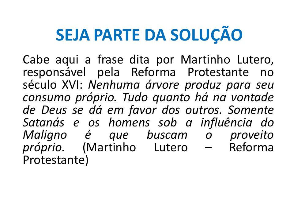 SEJA PARTE DA SOLUÇÃO Cabe aqui a frase dita por Martinho Lutero, responsável pela Reforma Protestante no século XVI: Nenhuma árvore produz para seu c