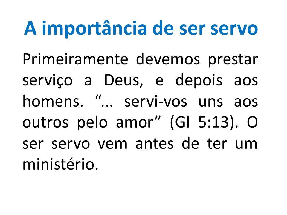 """A importância de ser servo Primeiramente devemos prestar serviço a Deus, e depois aos homens. """"... servi-vos uns aos outros pelo amor"""" (Gl 5:13). O se"""