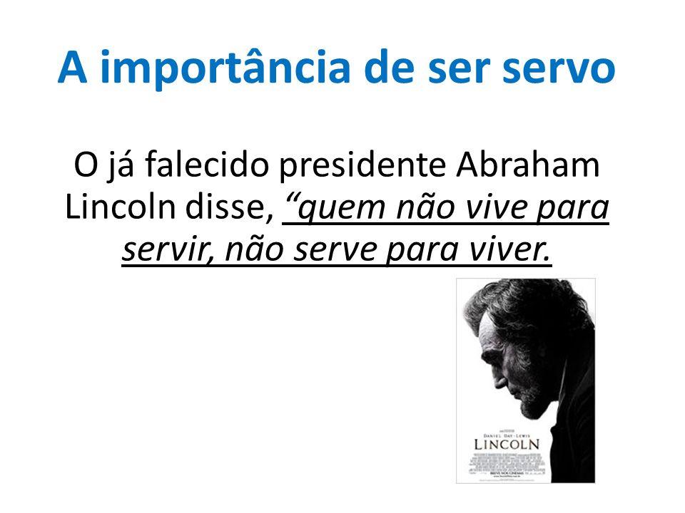 """A importância de ser servo O já falecido presidente Abraham Lincoln disse, """"quem não vive para servir, não serve para viver."""