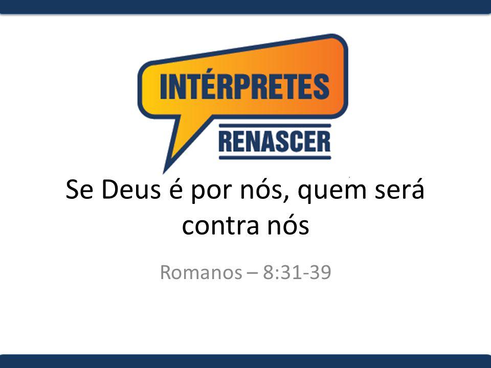 Se Deus é por nós, quem será contra nós Romanos – 8:31-39