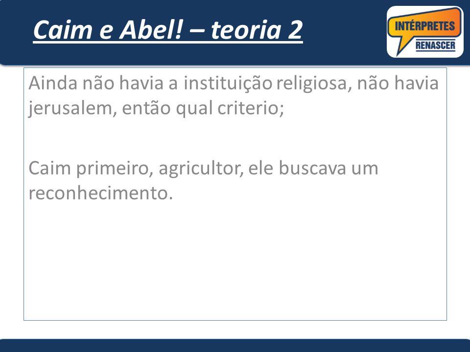 Caim e Abel! – teoria 2 Ainda não havia a instituição religiosa, não havia jerusalem, então qual criterio; Caim primeiro, agricultor, ele buscava um r