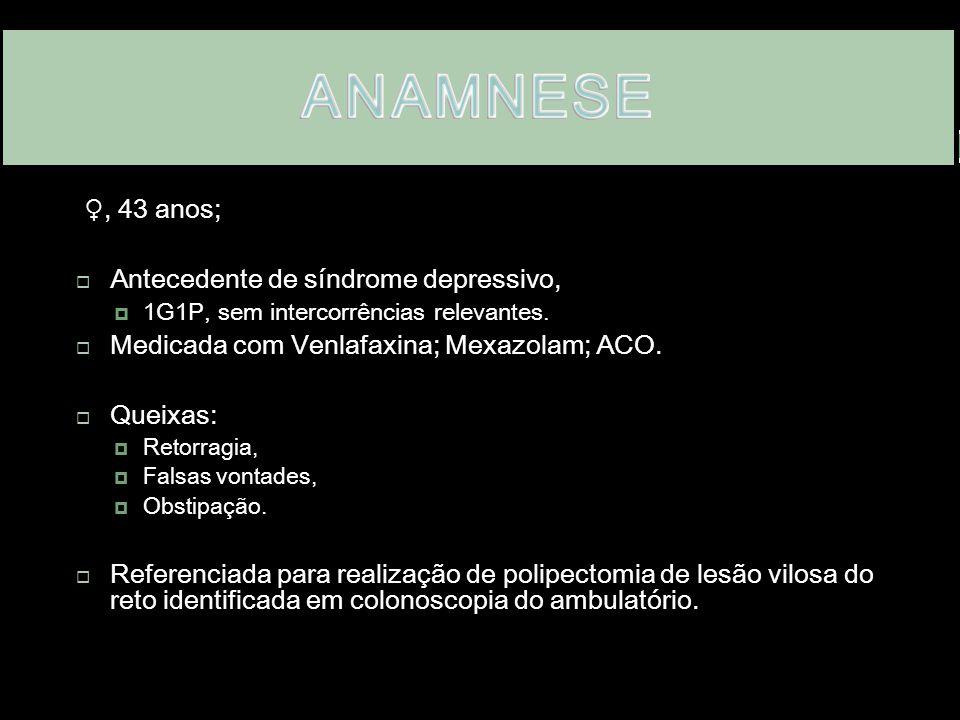 . ♀, 43 anos;  Antecedente de síndrome depressivo,  1G1P, sem intercorrências relevantes.  Medicada com Venlafaxina; Mexazolam; ACO.  Queixas:  R