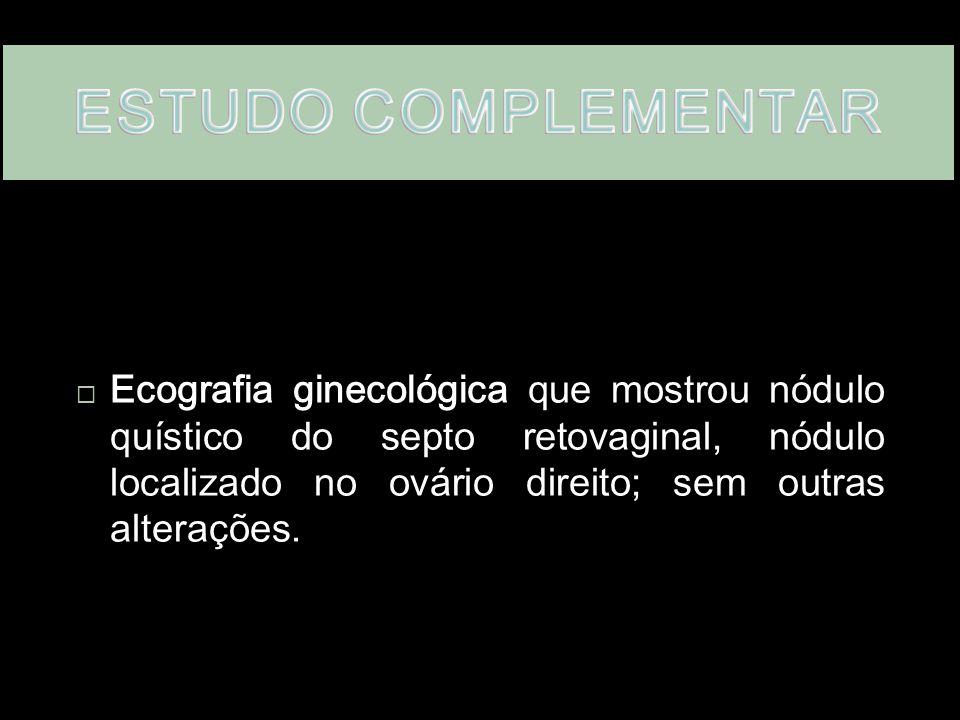  Ecografia ginecológica  Ecografia ginecológica que mostrou nódulo quístico do septo retovaginal, nódulo localizado no ovário direito; sem outras alterações.