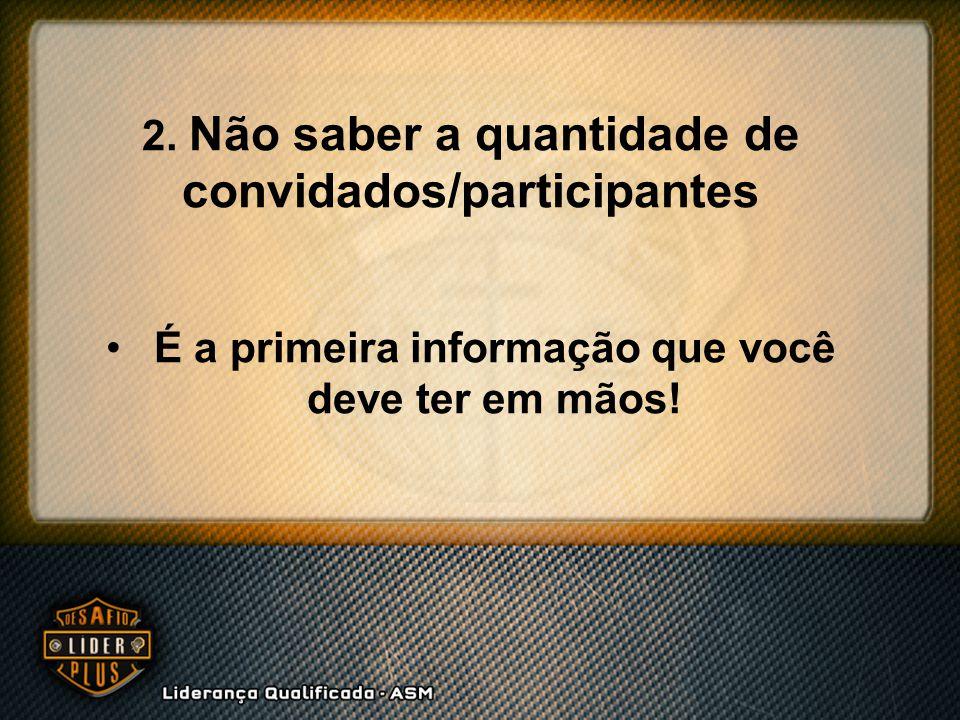 2. Não saber a quantidade de convidados/participantes É a primeira informação que você deve ter em mãos!