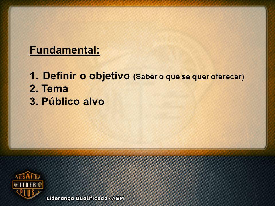 Fundamental: 1. Definir o objetivo (Saber o que se quer oferecer) 2. Tema 3. Público alvo