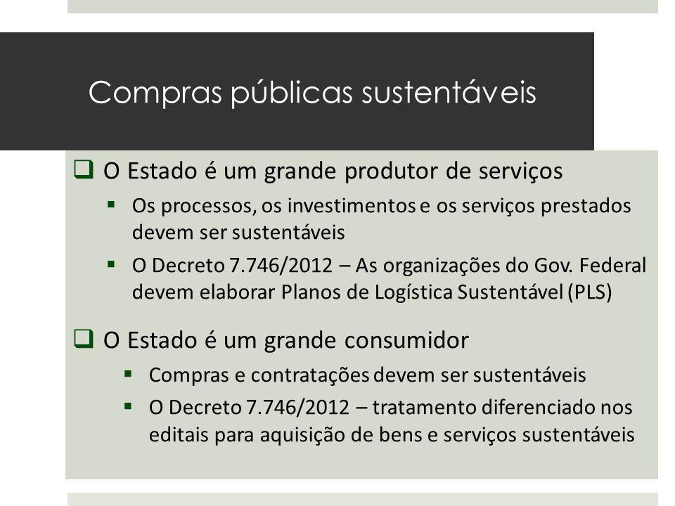 Compras públicas sustentáveis O Estado é um consumidor de grande escala  O Estado é um grande produtor de serviços  Os processos, os investimentos e