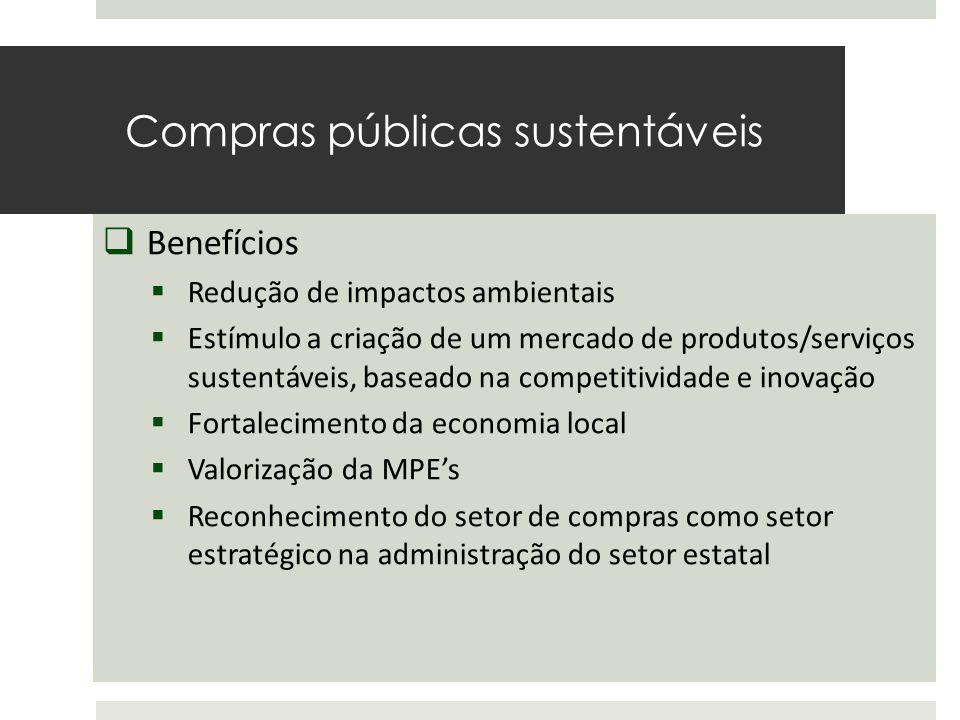 Compras públicas sustentáveis O Estado é um consumidor de grande escala  Benefícios  Redução de impactos ambientais  Estímulo a criação de um mercado de produtos/serviços sustentáveis, baseado na competitividade e inovação  Fortalecimento da economia local  Valorização da MPE's  Reconhecimento do setor de compras como setor estratégico na administração do setor estatal