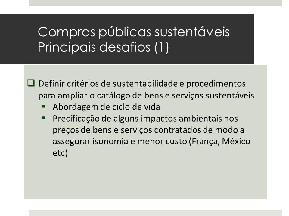 Compras públicas sustentáveis Principais desafios (1)  Definir critérios de sustentabilidade e procedimentos para ampliar o catálogo de bens e serviços sustentáveis  Abordagem de ciclo de vida  Precificação de alguns impactos ambientais nos preços de bens e serviços contratados de modo a assegurar isonomia e menor custo (França, México etc)