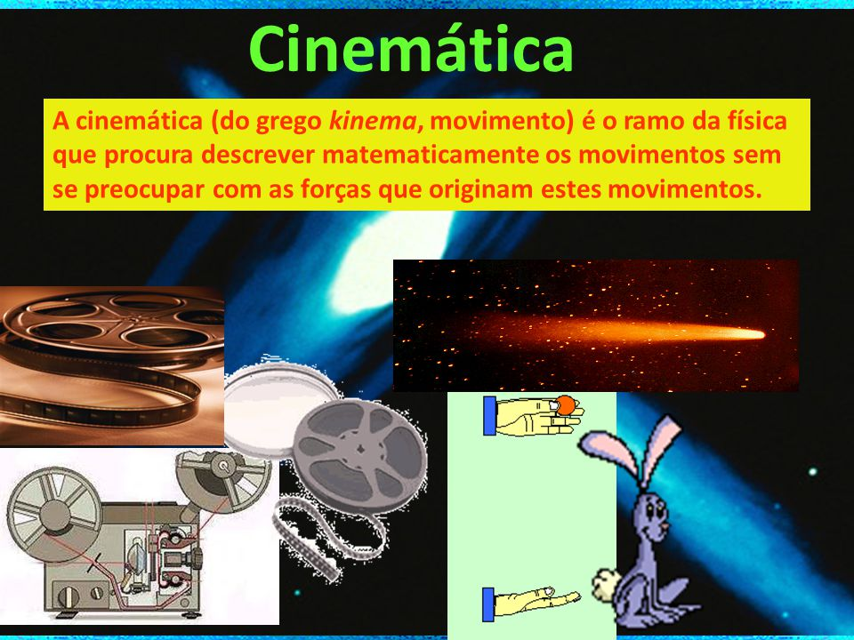 Cinemática A cinemática (do grego kinema, movimento) é o ramo da física que procura descrever matematicamente os movimentos sem se preocupar com as forças que originam estes movimentos.