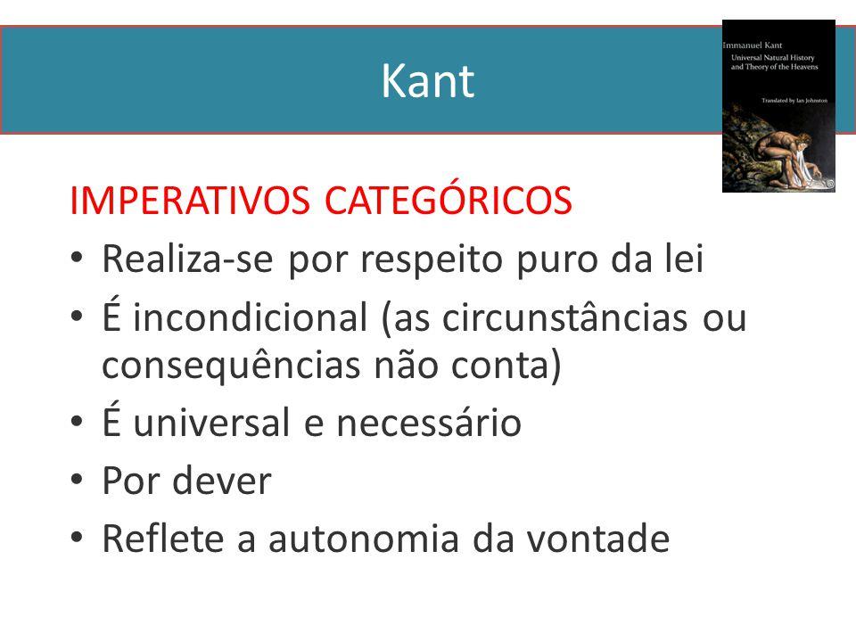 Kant IMPERATIVOS CATEGÓRICOS Realiza-se por respeito puro da lei É incondicional (as circunstâncias ou consequências não conta) É universal e necessário Por dever Reflete a autonomia da vontade