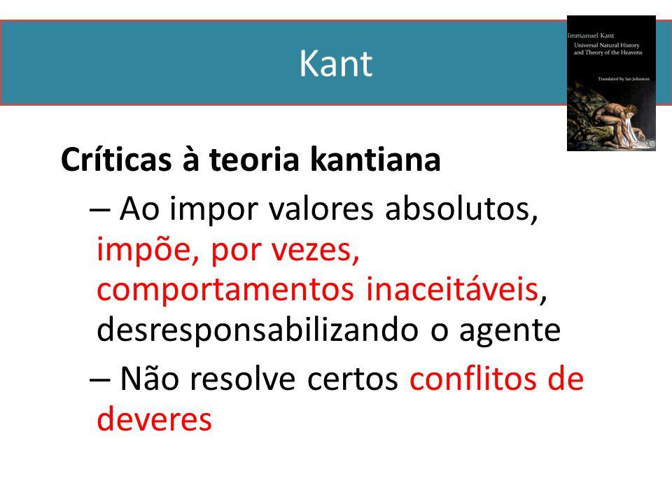 Kant Críticas à teoria kantiana – Ao impor valores absolutos, impõe, por vezes, comportamentos inaceitáveis, desresponsabilizando o agente – Não resolve certos conflitos de deveres