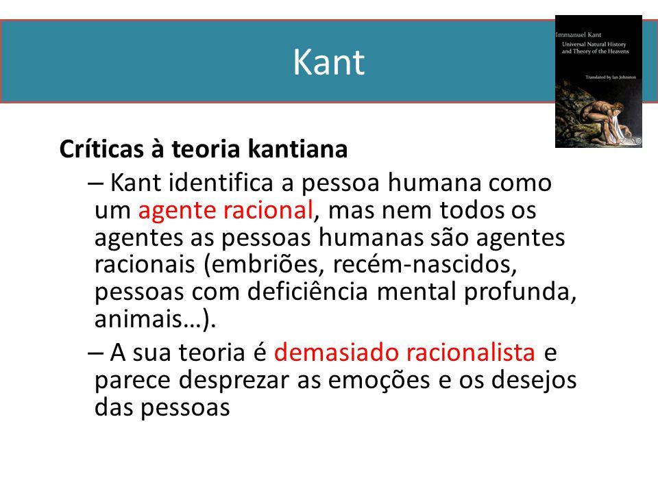 Kant Críticas à teoria kantiana – Kant identifica a pessoa humana como um agente racional, mas nem todos os agentes as pessoas humanas são agentes racionais (embriões, recém-nascidos, pessoas com deficiência mental profunda, animais…).