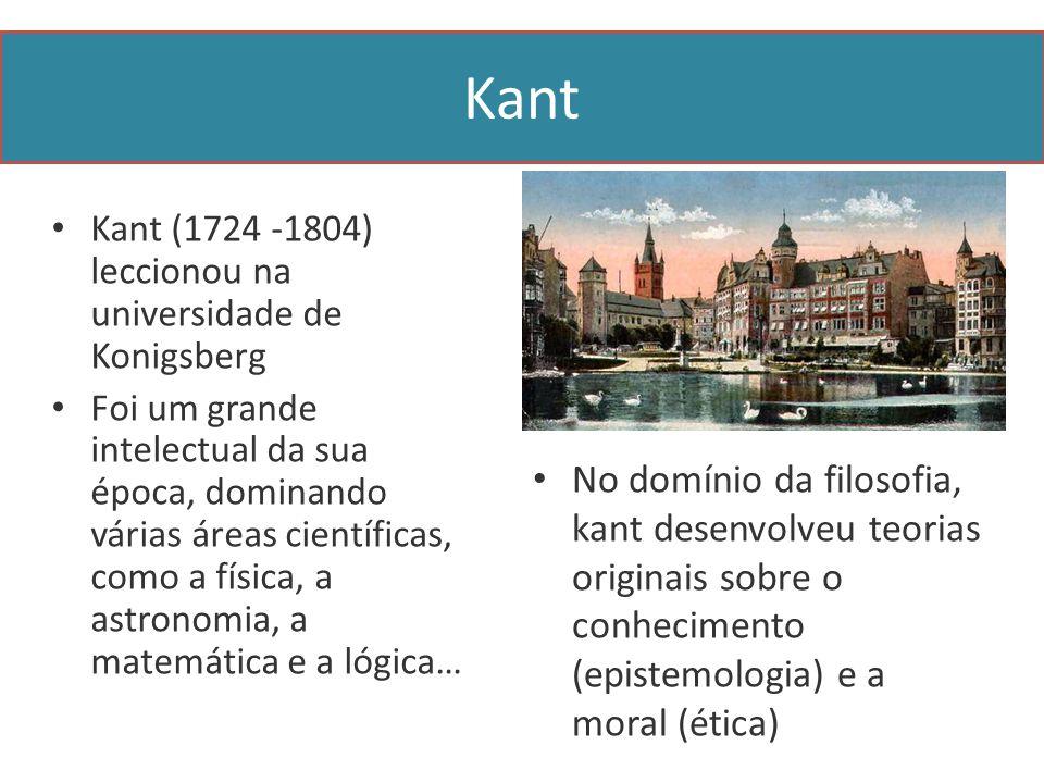 Kant Kant (1724 -1804) leccionou na universidade de Konigsberg Foi um grande intelectual da sua época, dominando várias áreas científicas, como a física, a astronomia, a matemática e a lógica… No domínio da filosofia, kant desenvolveu teorias originais sobre o conhecimento (epistemologia) e a moral (ética)