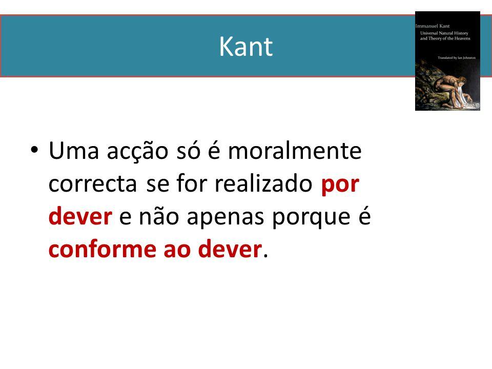 Kant Uma acção só é moralmente correcta se for realizado por dever e não apenas porque é conforme ao dever.