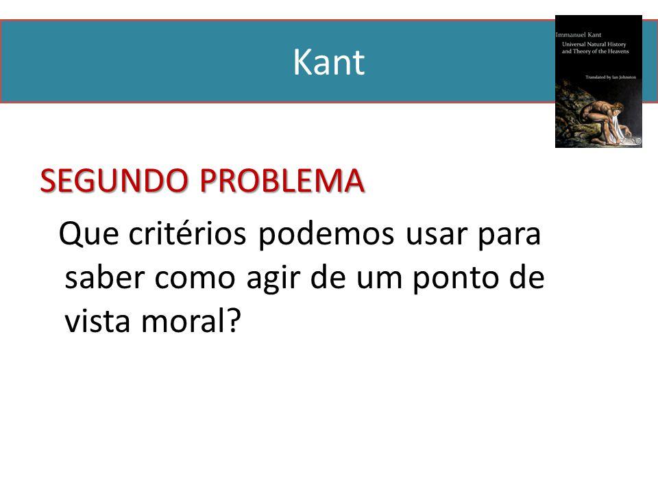 Kant SEGUNDO PROBLEMA Que critérios podemos usar para saber como agir de um ponto de vista moral?