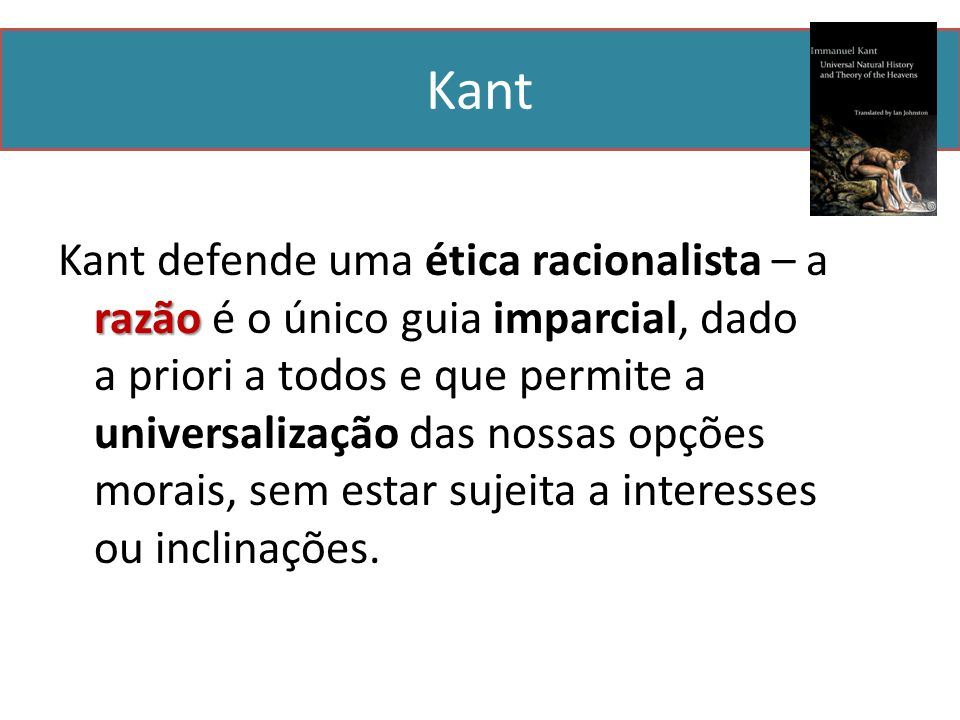Kant razão Kant defende uma ética racionalista – a razão é o único guia imparcial, dado a priori a todos e que permite a universalização das nossas opções morais, sem estar sujeita a interesses ou inclinações.