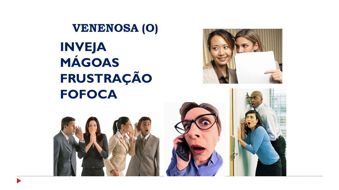 VENENOSA (O) INVEJA MÁGOAS FRUSTRAÇÃO FOFOCA