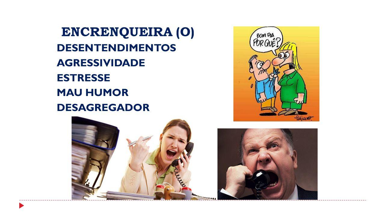 ENCRENQUEIRA (O) DESENTENDIMENTOS AGRESSIVIDADE ESTRESSE MAU HUMOR DESAGREGADOR