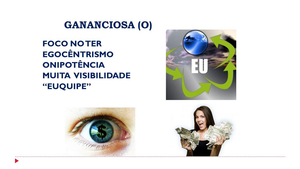 GANANCIOSA (O) FOCO NO TER EGOCÊNTRISMO ONIPOTÊNCIA MUITA VISIBILIDADE EUQUIPE