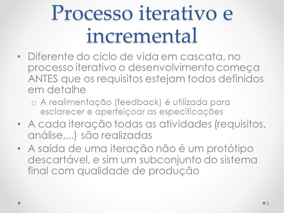 Processo iterativo e incremental Diferente do ciclo de vida em cascata, no processo iterativo o desenvolvimento começa ANTES que os requisitos estejam todos definidos em detalhe o A realimentação (feedback) é utilizada para esclarecer e aperfeiçoar as especificações A cada iteração todas as atividades (requisitos, análise,...) são realizadas A saída de uma iteração não é um protótipo descartável, e sim um subconjunto do sistema final com qualidade de produção 8
