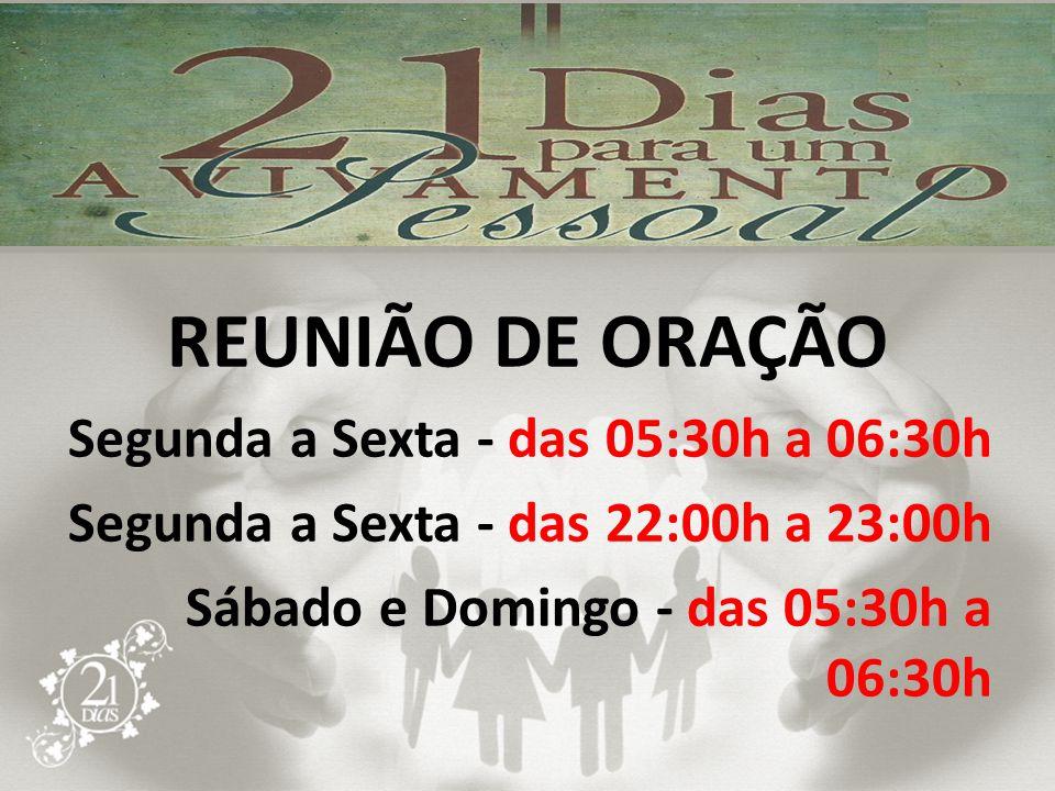 REUNIÃO DE ORAÇÃO Segunda a Sexta - das 05:30h a 06:30h Segunda a Sexta - das 22:00h a 23:00h Sábado e Domingo - das 05:30h a 06:30h