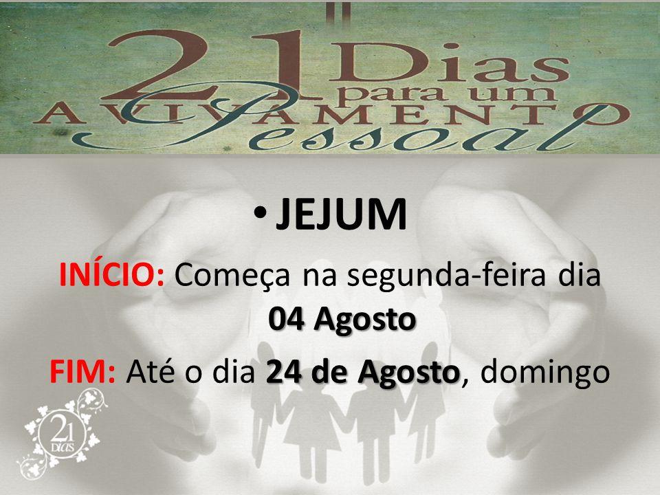 JEJUM 04 Agosto INÍCIO: Começa na segunda-feira dia 04 Agosto 24 de Agosto FIM: Até o dia 24 de Agosto, domingo