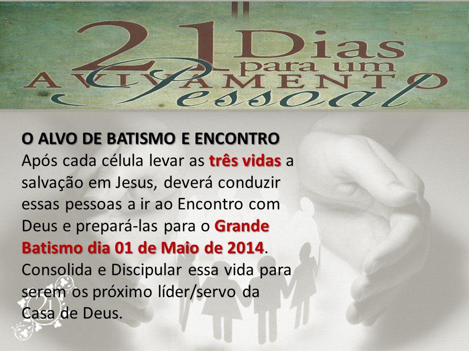 O ALVO DE BATISMO E ENCONTRO três vidas Grande Batismo dia 01 de Maio de 2014 Após cada célula levar as três vidas a salvação em Jesus, deverá conduzi