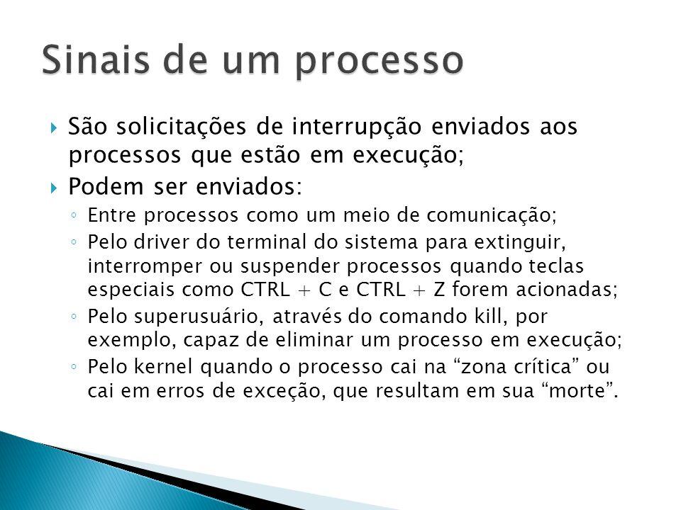  São solicitações de interrupção enviados aos processos que estão em execução;  Podem ser enviados: ◦ Entre processos como um meio de comunicação; ◦ Pelo driver do terminal do sistema para extinguir, interromper ou suspender processos quando teclas especiais como CTRL + C e CTRL + Z forem acionadas; ◦ Pelo superusuário, através do comando kill, por exemplo, capaz de eliminar um processo em execução; ◦ Pelo kernel quando o processo cai na zona crítica ou cai em erros de exceção, que resultam em sua morte .