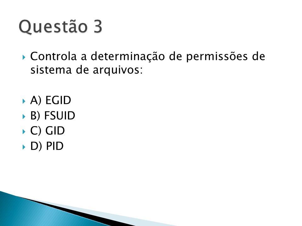  Controla a determinação de permissões de sistema de arquivos:  A) EGID  B) FSUID  C) GID  D) PID