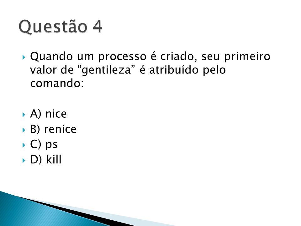  Quando um processo é criado, seu primeiro valor de gentileza é atribuído pelo comando:  A) nice  B) renice  C) ps  D) kill