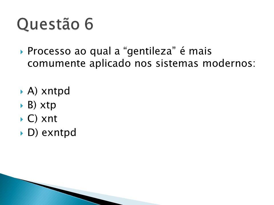  Processo ao qual a gentileza é mais comumente aplicado nos sistemas modernos:  A) xntpd  B) xtp  C) xnt  D) exntpd