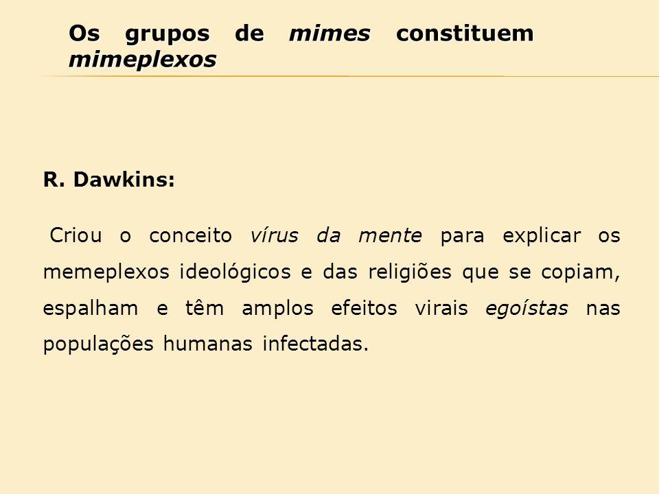 Os grupos de mimes constituem mimeplexos R. Dawkins: Criou o conceito vírus da mente para explicar os memeplexos ideológicos e das religiões que se co