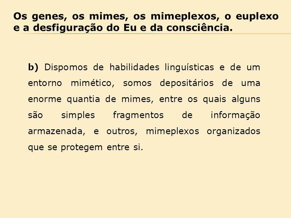 Os genes, os mimes, os mimeplexos, o euplexo e a desfiguração do Eu e da consciência. b) Dispomos de habilidades linguísticas e de um entorno mimético
