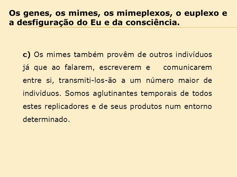 Os genes, os mimes, os mimeplexos, o euplexo e a desfiguração do Eu e da consciência. c) Os mimes também provêm de outros indivíduos já que ao falarem