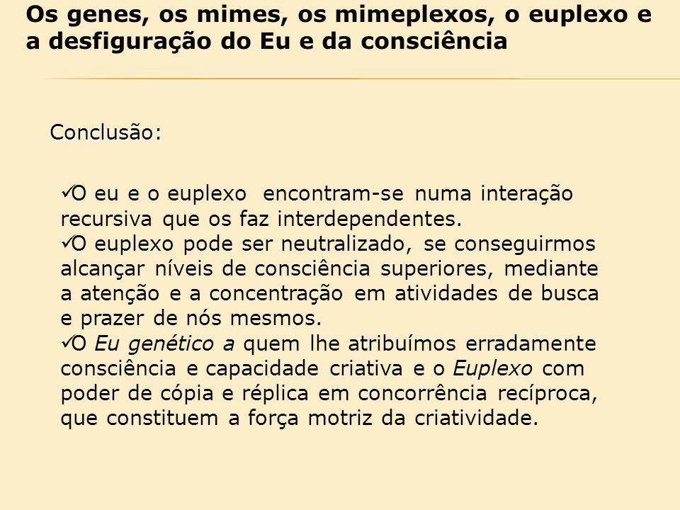 Os genes, os mimes, os mimeplexos, o euplexo e a desfiguração do Eu e da consciência Conclusão: O eu e o euplexo encontram-se numa interação recursiva