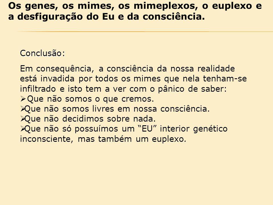 Os genes, os mimes, os mimeplexos, o euplexo e a desfiguração do Eu e da consciência. Conclusão: Em consequência, a consciência da nossa realidade est