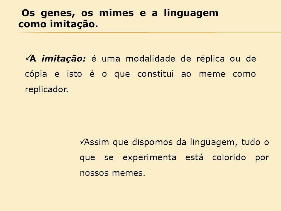 Os genes, os mimes e a linguagem como imitação. A imitação: é uma modalidade de réplica ou de cópia e isto é o que constitui ao meme como replicador.